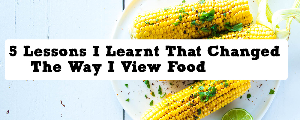 5 Lessons I Learnt That Changed The Way I View Food | Nadia Felsch